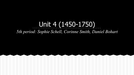 Unit 4 (1450-1750) 5th period: Sophie Schell, Corinne Smith, Daniel Bohart.