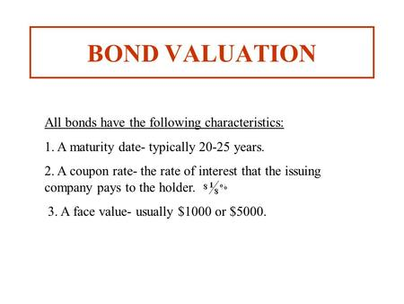 BOND VALUATION All bonds have the following characteristics: 1. A maturity date- typically 20-25 years. 2. A coupon rate- the rate of interest that the.