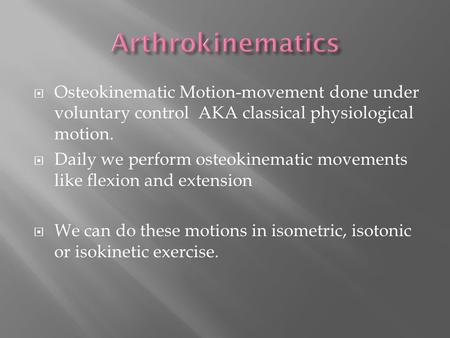  Osteokinematic Motion-movement done under voluntary control AKA classical physiological motion.  Daily we perform osteokinematic movements like flexion.