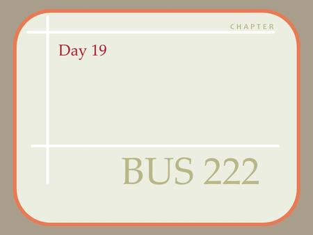 CHAPTER Day 19 BUS 222. Agenda Questions? Assignment 5 graded – 5 A's, 6 B's, 4 C's and 2 F's Assignment 6 Posted – Due April 9:30 AM Quiz 4 Corrected.