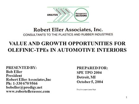 1 VALUE AND GROWTH OPPORTUNITIES FOR OLEFINIC-TPEs IN AUTOMOTIVE INTERIORS PREPARED FOR: SPE TPO 2004 Detroit, MI October 5, 2004 B/mydocs/papers/spetpo04ppt.