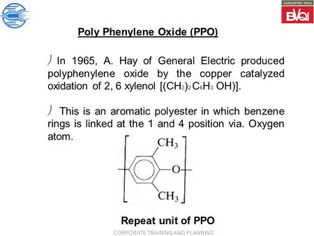 Poly Phenylene Oxide (PPO) ø <strong>In</strong> 1965, A. Hay of General Electric produced polyphenylene oxide by the copper catalyzed oxidation of 2, 6 xylenol [(CH 3.