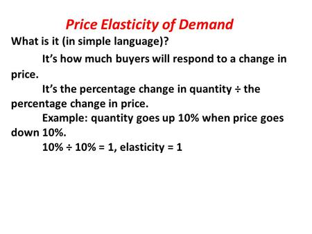 Price Elasticity of Demand What is it (in simple language)? It's how much buyers will respond to a change in price. It's the percentage change in quantity.