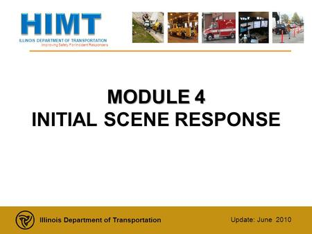 ILLINOIS DEPARTMENT OF TRANSPORTATION Improving Safety For Incident Responders Illinois Department of Transportation Update: June 2010 MODULE 4 MODULE.