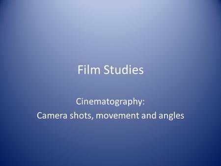 Film Studies Cinematography: Camera shots, movement and angles.