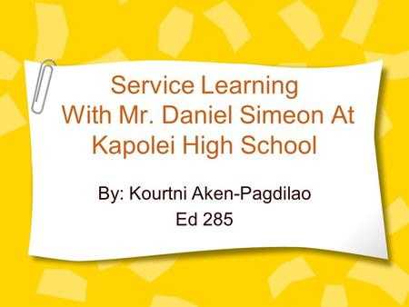 Service Learning With Mr. Daniel Simeon At Kapolei High School By: Kourtni Aken-Pagdilao Ed 285.