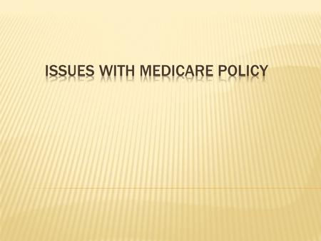 Overview of Medicare Policies and budget of Medicare Impact of past decisions regarding Policies Estimate costs for Revising Policy Government Role &