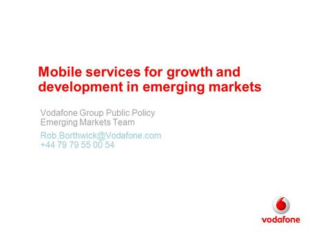 Mobile services for growth and development in emerging markets Vodafone Group Public Policy Emerging Markets Team +44 79 79.