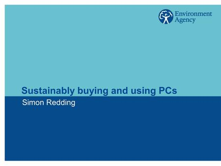 Sustainably buying and using PCs Simon Redding. The benefits of ICT  Reduction in corporate and domestic travel  Reduction in paper use  Dematerialisation.