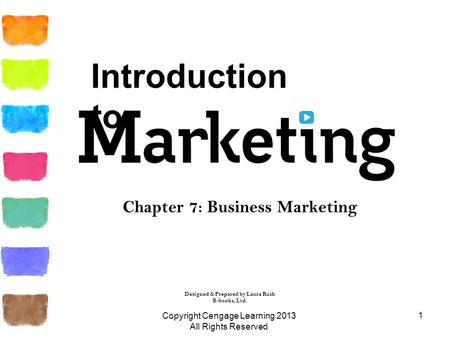 1 Chapter 7: Business Marketing Copyright Cengage Learning 2013 All Rights Reserved Designed & Prepared by Laura Rush B-books, Ltd. Introduction to.