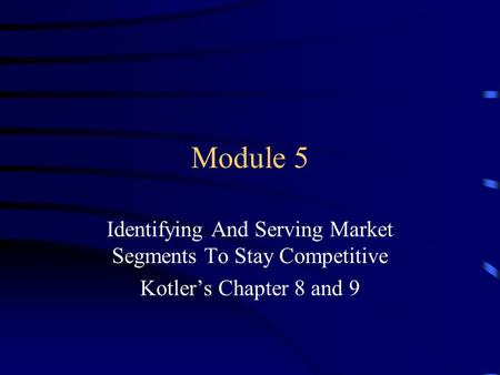Module 5 Identifying And Serving Market Segments To Stay Competitive Kotler's Chapter 8 and 9.