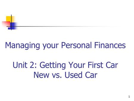 Managing your Personal Finances Unit 2: Getting Your First Car New vs. Used Car 1.