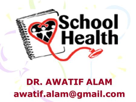 DR. AWATIF ALAM Objectives of school health program: health promotion of school children, prevention and control of health hazards,
