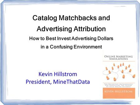 Catalog Matchbacks and Advertising Attribution How to Best Invest Advertising Dollars in a Confusing Environment Kevin Hillstrom President, MineThatData.