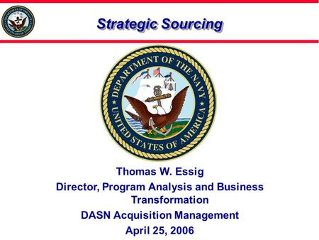 Strategic Sourcing Thomas W. Essig Director, Program Analysis and Business Transformation DASN Acquisition Management April 25, 2006.