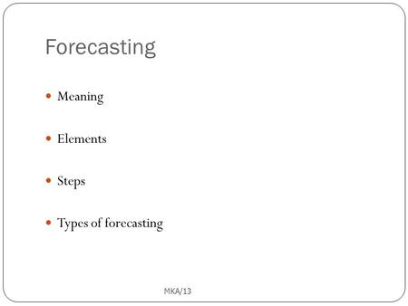 Forecasting MKA/13 1 Meaning Elements Steps Types of forecasting.