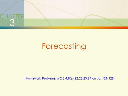 3-1Forecasting CHAPTER 3 Forecasting Homework Problems: # 2,3,4,8(a),22,23,25,27 on pp. 121-128.