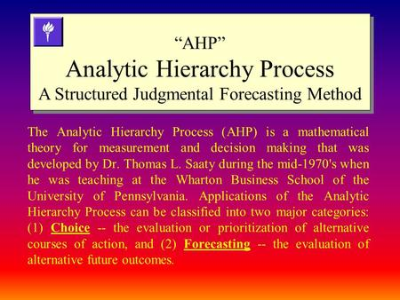 The Analytic Hierarchy Process (AHP) is a mathematical theory for measurement and decision making that was developed by Dr. Thomas L. Saaty during the.