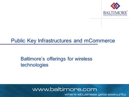 Public Key Infrastructures and mCommerce Baltimore's offerings for wireless technologies.