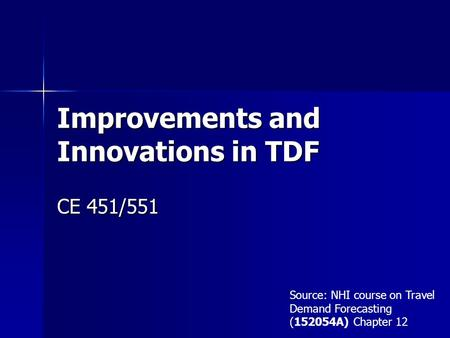 Improvements and Innovations in TDF CE 451/551 Source: NHI course on Travel Demand Forecasting (152054A) Chapter 12.