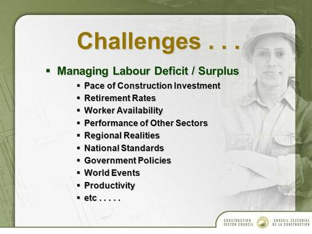 Challenges...  Managing Labour Deficit / Surplus  Pace of Construction Investment  Retirement Rates  Worker Availability  Performance of Other Sectors.