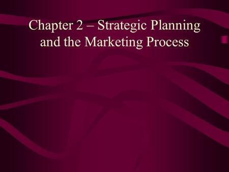 Chapter 2 – Strategic Planning and the Marketing Process.