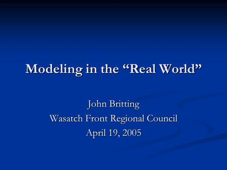 "Modeling in the ""Real World"" John Britting Wasatch Front Regional Council April 19, 2005."