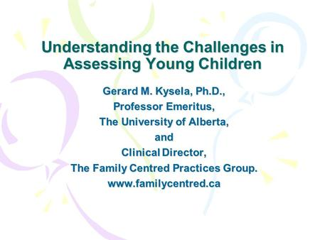 Understanding the Challenges in Assessing Young Children Gerard M. Kysela, Ph.D., Professor Emeritus, The University of Alberta, and Clinical Director,
