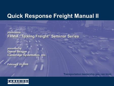 "Transportation leadership you can trust. presented to FHWA ""Talking Freight"" Seminar Series presented by Daniel Beagan Cambridge Systematics, Inc. February."