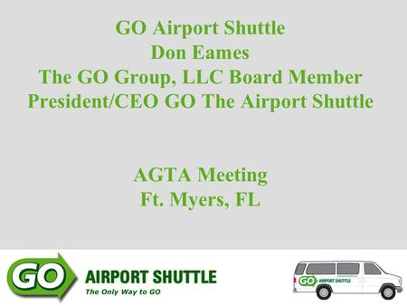 GO Airport Shuttle Don Eames The GO Group, LLC Board Member President/CEO GO The Airport Shuttle AGTA Meeting Ft. Myers, FL.