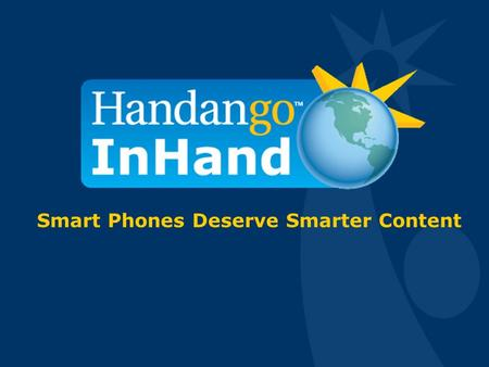 Smart Phones Deserve Smarter Content. Overview 1. What is Handango InHand? 2. How do I get my apps sold through InHand? 3. How can I get my own developer.