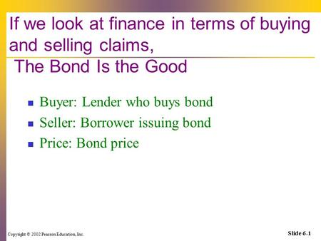 Copyright © 2002 Pearson Education, Inc. Slide 6-1 If we look at finance in terms of buying and selling claims, The Bond Is the Good Buyer: Lender who.