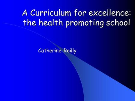 A Curriculum for excellence: the health promoting school Catherine Reilly.
