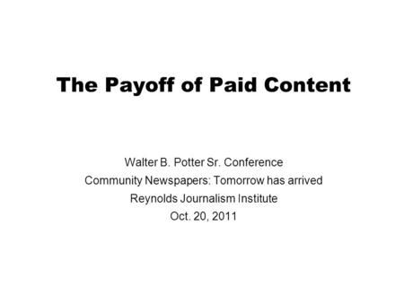 The Payoff of Paid Content Walter B. Potter Sr. Conference Community Newspapers: Tomorrow has arrived Reynolds Journalism Institute Oct. 20, 2011.