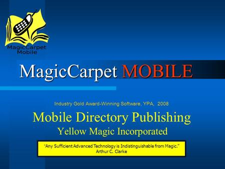 "MagicCarpet MOBILE Mobile Directory Publishing Yellow Magic Incorporated Industry Gold Award-Winning Software, YPA, 2008 ""Any Sufficient Advanced Technology."