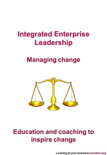 Looking at your business another way Education and coaching to inspire change Integrated Enterprise Leadership Managing change.