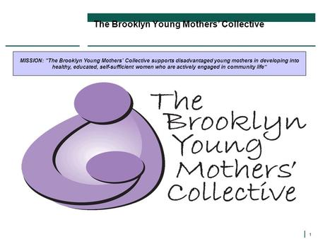 "1 The Brooklyn Young Mothers' Collective MISSION: ""The Brooklyn Young Mothers' Collective supports disadvantaged young mothers in developing into healthy,"
