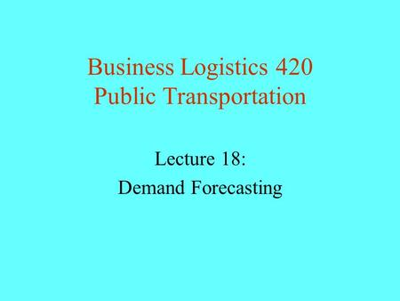 Business Logistics 420 Public Transportation Lecture 18: Demand Forecasting.