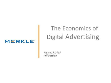 © 2014 Merkle. All Rights Reserved. Confidential The Economics of Digital Advertising March 19, 2015 Jeff Gottlieb.