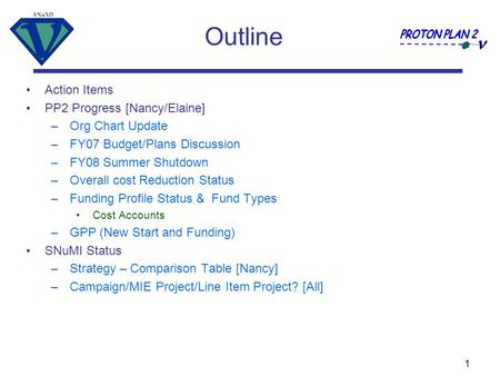 SNuMI 1 Outline Action Items PP2 Progress [Nancy/Elaine] –Org Chart Update –FY07 Budget/Plans Discussion –FY08 Summer Shutdown –Overall cost Reduction.