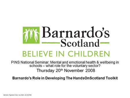 Barnardo's Registered Charity Nos 216250 and SC037605 PINS National Seminar: Mental and emotional health & wellbeing in schools – what role for the voluntary.