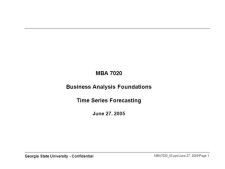 MBA7020_05.ppt/June 27, 2005/Page 1 Georgia State University - Confidential MBA 7020 Business Analysis Foundations Time Series Forecasting June 27, 2005.