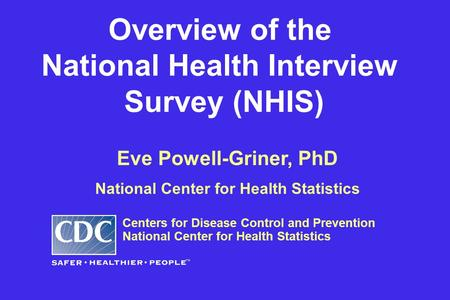 Eve Powell-Griner, PhD National Center for Health Statistics Centers for Disease Control and Prevention National Center for Health Statistics Overview.