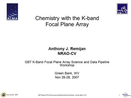 Nov 26-28, 2007 GBT Kband FPA Science and Data Pipeline Workshop – Green Bank, WV1 Anthony J. Remijan NRAO-CV GBT K-Band Focal Plane Array Science and.
