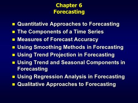 Chapter 6 Forecasting n Quantitative Approaches to Forecasting n The Components of a Time Series n Measures of Forecast Accuracy n Using Smoothing Methods.