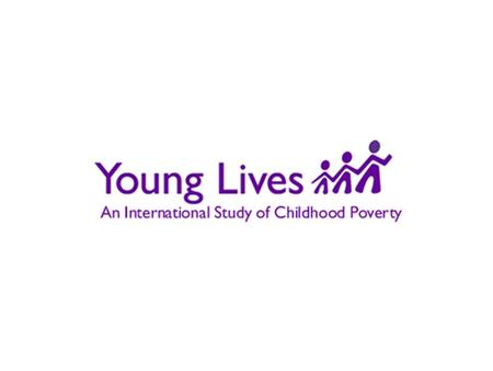WHAT IS YOUNG LIVES? Young Lives is an international research project that is recording changes in child poverty over 15 years and the factors affecting.