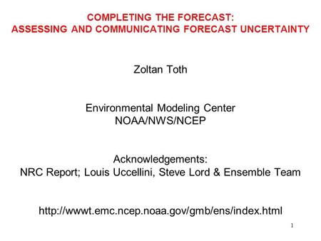 1 COMPLETING THE FORECAST: ASSESSING AND COMMUNICATING FORECAST UNCERTAINTY Zoltan Toth Environmental Modeling Center NOAA/NWS/NCEP Acknowledgements: NRC.