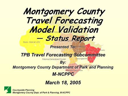 Montgomery County Travel Forecasting Model Validation — Status Report — Status Report Presented To: TPB Travel Forecasting Subcommittee By: Montgomery.