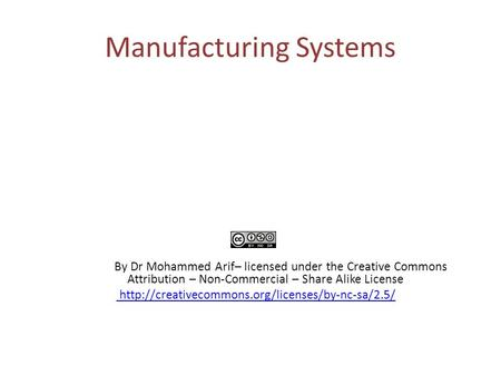 Manufacturing Systems By Dr Mohammed Arif– licensed under the Creative Commons Attribution – Non-Commercial – Share Alike License