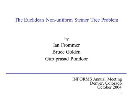 1 The Euclidean Non-uniform Steiner Tree Problem by Ian Frommer Bruce Golden Guruprasad Pundoor INFORMS Annual Meeting Denver, Colorado October 2004.